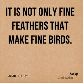 It is not only fine feathers that make fine birds.
