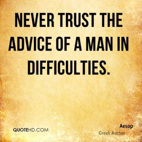 Aesop - Never trust the advice of a man in difficulties.