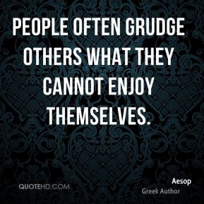 People often grudge others what they cannot enjoy themselves.