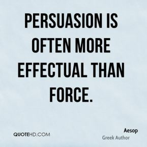 answer the question being asked about persuasive writing quotes aesop author quote persuasion is often more effectual than jpg