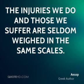 The injuries we do and those we suffer are seldom weighed in the same scales.