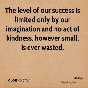The level of our success is limited only by our imagination and no act of kindness, however small, is ever wasted.