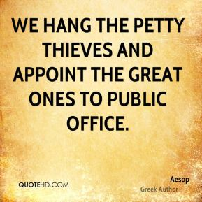 Aesop - We hang the petty thieves and appoint the great ones to public office.