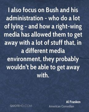 I also focus on Bush and his administration - who do a lot of lying - and how a right-wing media has allowed them to get away with a lot of stuff that, in a different media environment, they probably wouldn't be able to get away with.