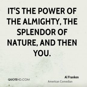 It's the Power of the Almighty, the Splendor of Nature, and then you.