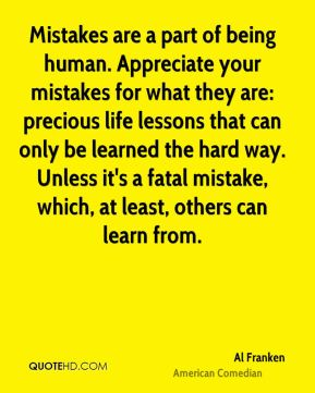 Mistakes are a part of being human. Appreciate your mistakes for what they are: precious life lessons that can only be learned the hard way. Unless it's a fatal mistake, which, at least, others can learn from.