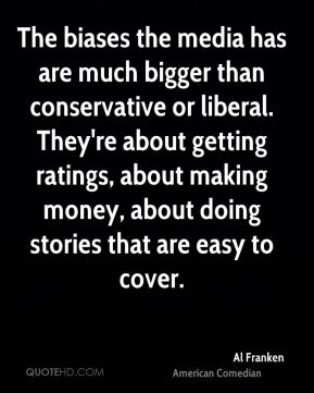 The biases the media has are much bigger than conservative or liberal. They're about getting ratings, about making money, about doing stories that are easy to cover.