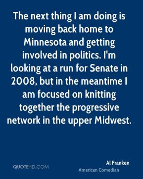 The next thing I am doing is moving back home to Minnesota and getting involved in politics. I'm looking at a run for Senate in 2008, but in the meantime I am focused on knitting together the progressive network in the upper Midwest.