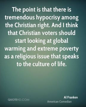 The point is that there is tremendous hypocrisy among the Christian right. And I think that Christian voters should start looking at global warming and extreme poverty as a religious issue that speaks to the culture of life.