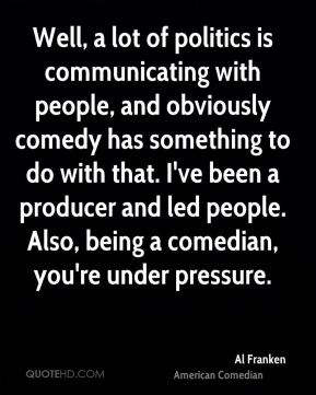 Well, a lot of politics is communicating with people, and obviously comedy has something to do with that. I've been a producer and led people. Also, being a comedian, you're under pressure.