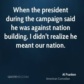 When the president during the campaign said he was against nation building, I didn't realize he meant our nation.