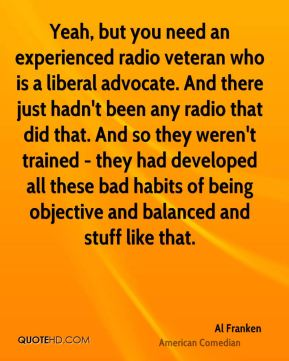 Yeah, but you need an experienced radio veteran who is a liberal advocate. And there just hadn't been any radio that did that. And so they weren't trained - they had developed all these bad habits of being objective and balanced and stuff like that.