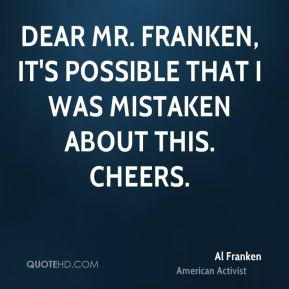 Al Franken - Dear Mr. Franken, It's possible that I was mistaken about this. Cheers.