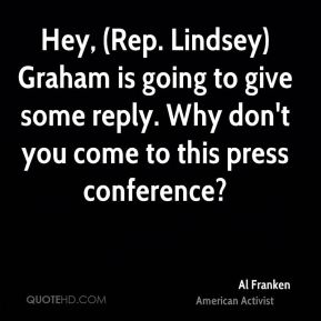 Hey, (Rep. Lindsey) Graham is going to give some reply. Why don't you come to this press conference?