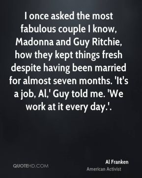 I once asked the most fabulous couple I know, Madonna and Guy Ritchie, how they kept things fresh despite having been married for almost seven months. 'It's a job, Al,' Guy told me. 'We work at it every day.'.