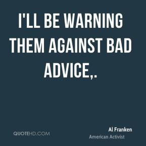 I'll be warning them against bad advice.