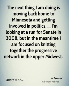 Al Franken - The next thing I am doing is moving back home to Minnesota and getting involved in politics, ... I'm looking at a run for Senate in 2008, but in the meantime I am focused on knitting together the progressive network in the upper Midwest.