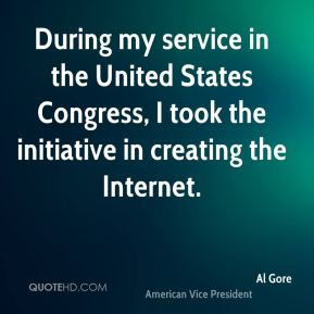 During my service in the United States Congress, I took the initiative in creating the Internet.