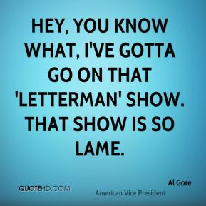 Hey, you know what, I've gotta go on that 'Letterman' show. That show is so lame.