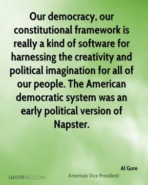 Our democracy, our constitutional framework is really a kind of software for harnessing the creativity and political imagination for all of our people. The American democratic system was an early political version of Napster.