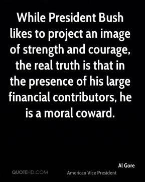While President Bush likes to project an image of strength and courage, the real truth is that in the presence of his large financial contributors, he is a moral coward.