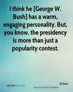 Al Gore - I think he [George W. Bush] has a warm, engaging personality. But, you know, the presidency is more than just a popularity contest.