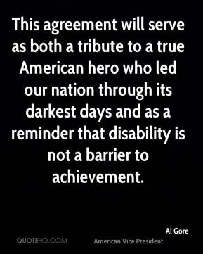 Al Gore - This agreement will serve as both a tribute to a true American hero who led our nation through its darkest days and as a reminder that disability is not a barrier to achievement.