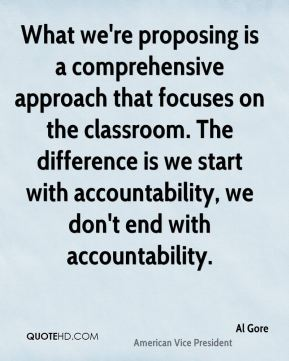 Al Gore - What we're proposing is a comprehensive approach that focuses on the classroom. The difference is we start with accountability, we don't end with accountability.