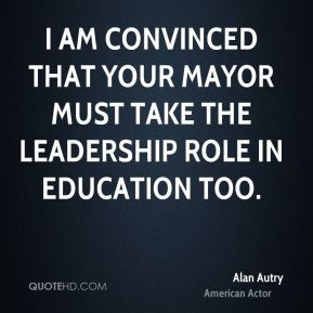 Alan Autry - I am convinced that your Mayor must take the leadership role in education too.