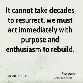 It cannot take decades to resurrect, we must act immediately with purpose and enthusiasm to rebuild.