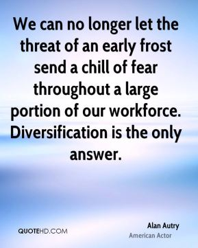 We can no longer let the threat of an early frost send a chill of fear throughout a large portion of our workforce. Diversification is the only answer.