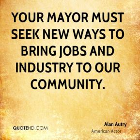 Alan Autry - Your Mayor must seek new ways to bring jobs and industry to our community.
