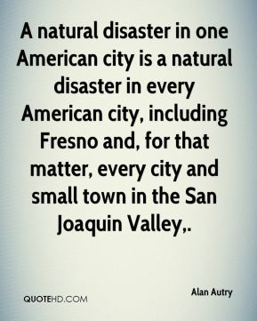 A natural disaster in one American city is a natural disaster in every American city, including Fresno and, for that matter, every city and small town in the San Joaquin Valley.
