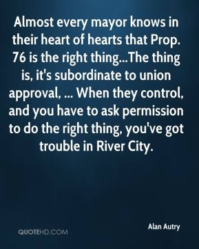 Almost every mayor knows in their heart of hearts that Prop. 76 is the right thing...The thing is, it's subordinate to union approval, ... When they control, and you have to ask permission to do the right thing, you've got trouble in River City.
