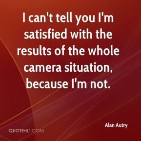 Alan Autry - I can't tell you I'm satisfied with the results of the whole camera situation, because I'm not.