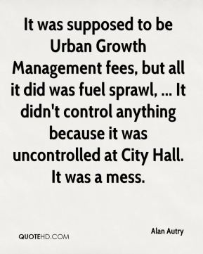 Alan Autry - It was supposed to be Urban Growth Management fees, but all it did was fuel sprawl, ... It didn't control anything because it was uncontrolled at City Hall. It was a mess.