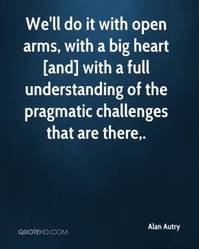 We'll do it with open arms, with a big heart [and] with a full understanding of the pragmatic challenges that are there.