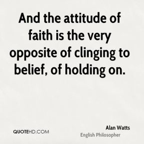 Alan Watts - And the attitude of faith is the very opposite of clinging to belief, of holding on.