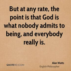 Alan Watts - But at any rate, the point is that God is what nobody admits to being, and everybody really is.