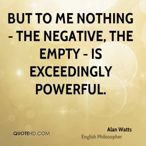 Alan Watts - But to me nothing - the negative, the empty - is exceedingly powerful.