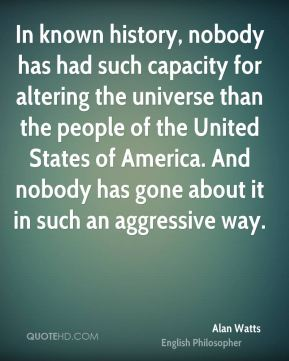 Alan Watts - In known history, nobody has had such capacity for altering the universe than the people of the United States of America. And nobody has gone about it in such an aggressive way.