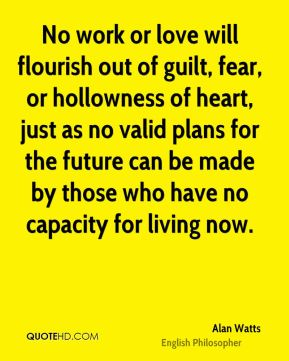 Alan Watts - No work or love will flourish out of guilt, fear, or hollowness of heart, just as no valid plans for the future can be made by those who have no capacity for living now.