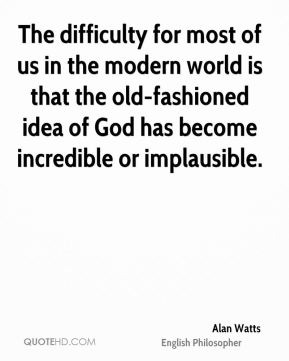 The difficulty for most of us in the modern world is that the old-fashioned idea of God has become incredible or implausible.
