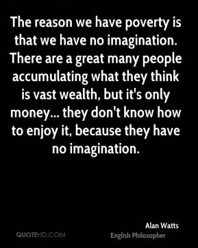 The reason we have poverty is that we have no imagination. There are a great many people accumulating what they think is vast wealth, but it's only money... they don't know how to enjoy it, because they have no imagination.