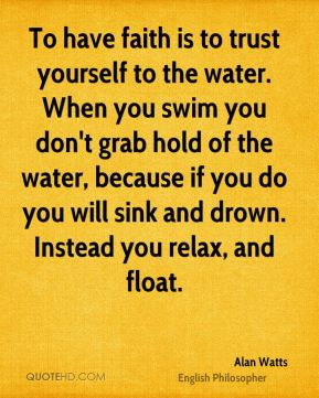 Alan Watts - To have faith is to trust yourself to the water. When you swim you don't grab hold of the water, because if you do you will sink and drown. Instead you relax, and float.