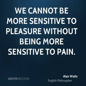 We cannot be more sensitive to pleasure without being more sensitive to pain.