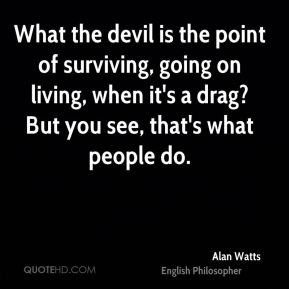 Alan Watts - What the devil is the point of surviving, going on living, when it's a drag? But you see, that's what people do.