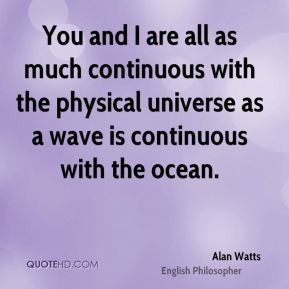 You and I are all as much continuous with the physical universe as a wave is continuous with the ocean.