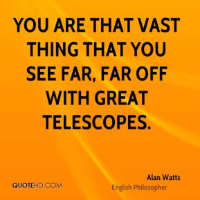 You are that vast thing that you see far, far off with great telescopes.