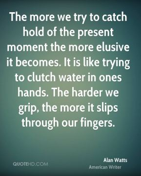 The more we try to catch hold of the present moment the more elusive it becomes. It is like trying to clutch water in ones hands. The harder we grip, the more it slips through our fingers.